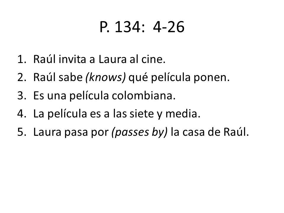 P.134: 4-26 1.Raúl invita a Laura al cine. 2.Raúl sabe (knows) qué película ponen.