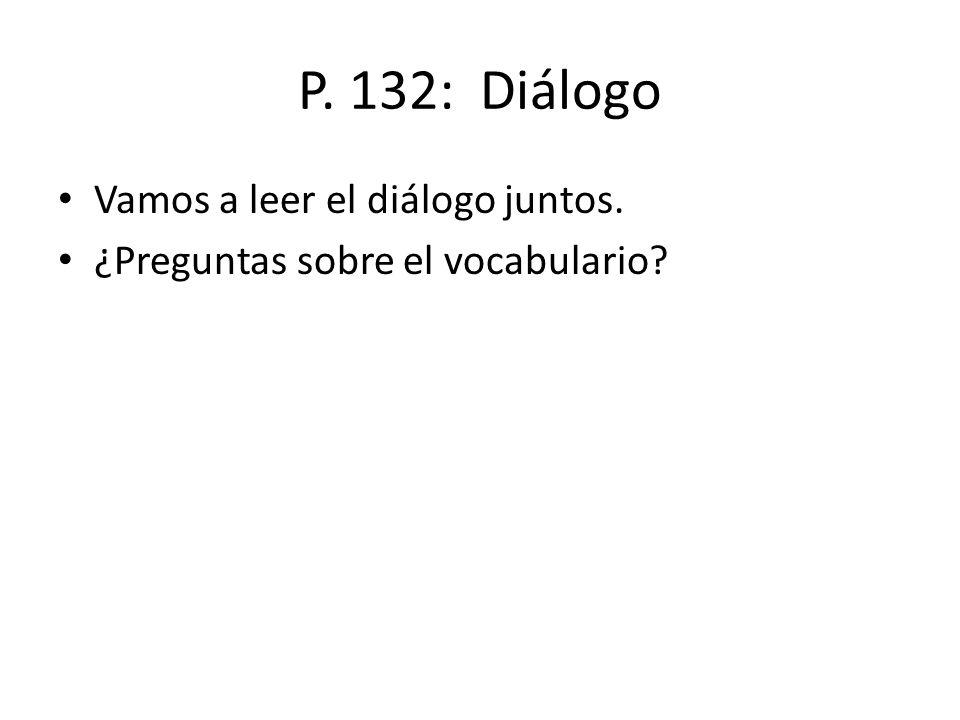 P. 132: Diálogo Vamos a leer el diálogo juntos. ¿Preguntas sobre el vocabulario?