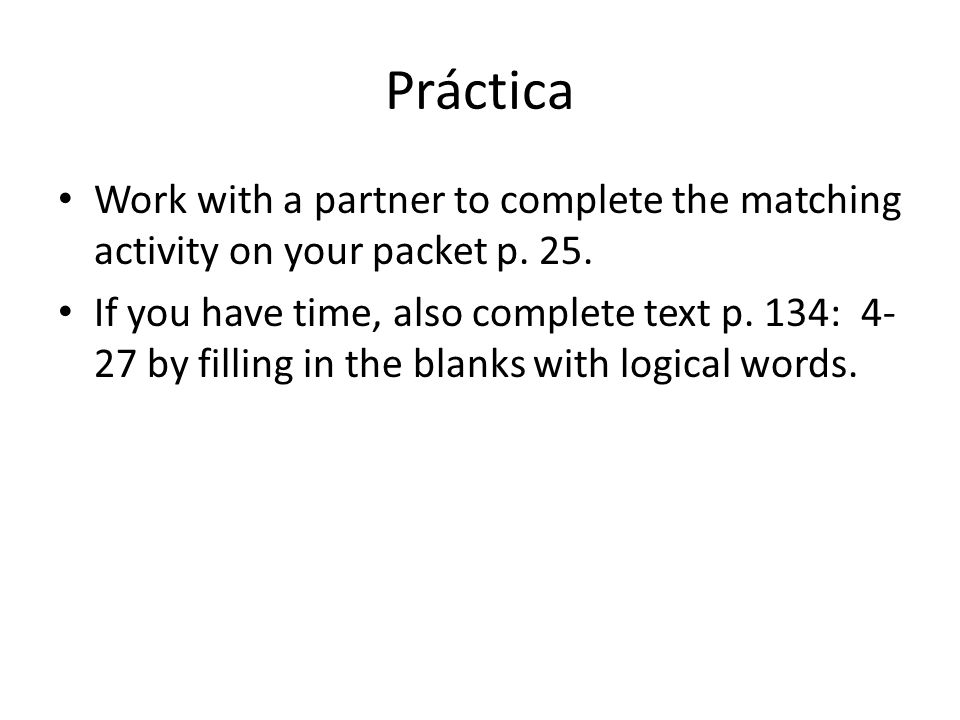 Práctica Work with a partner to complete the matching activity on your packet p. 25. If you have time, also complete text p. 134: 4- 27 by filling in