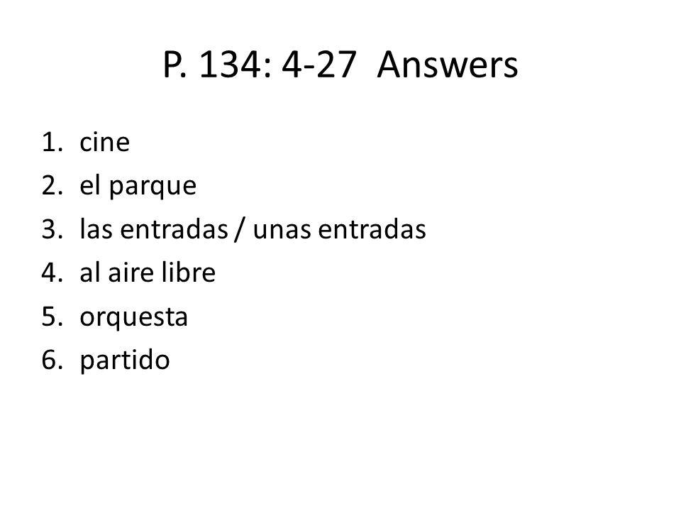 P. 134: 4-27 Answers 1.cine 2.el parque 3.las entradas / unas entradas 4.al aire libre 5.orquesta 6.partido