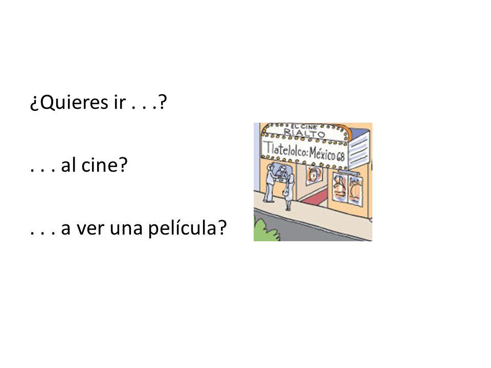 ¿Quieres ir...?... al cine?... a ver una película?