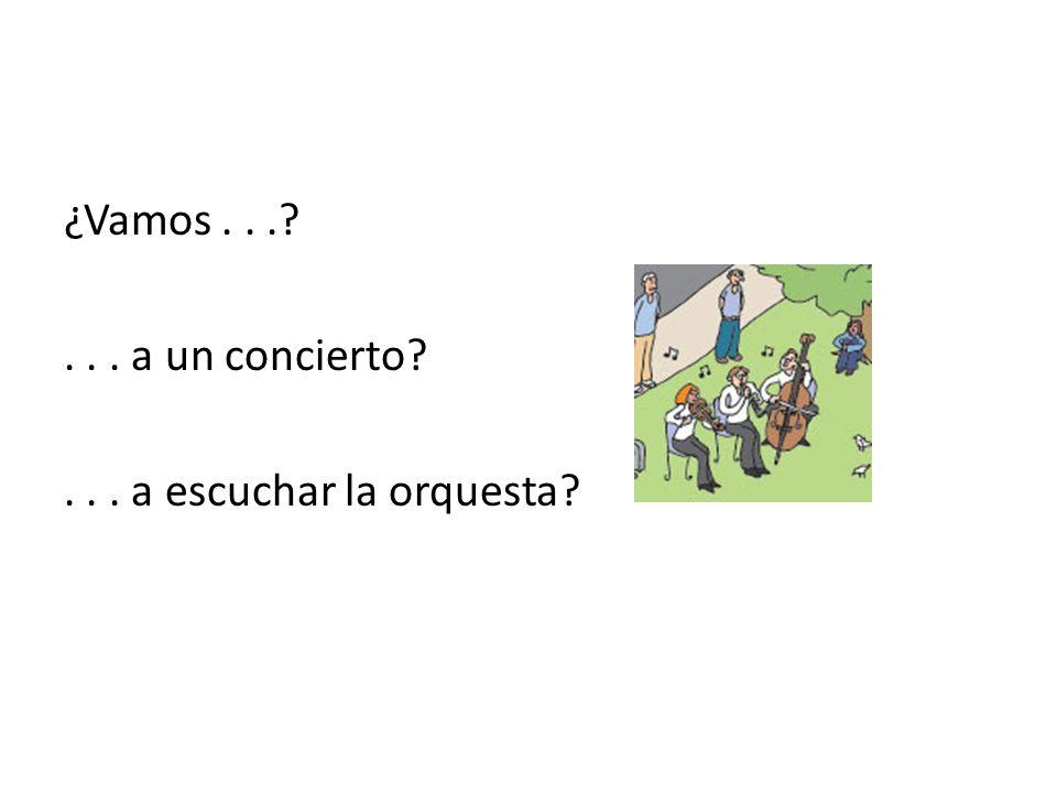 ¿Vamos...?... a un concierto?... a escuchar la orquesta?