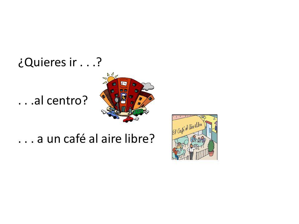 ¿Quieres ir...?...al centro?... a un café al aire libre?