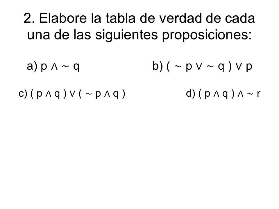 2. Elabore la tabla de verdad de cada una de las siguientes proposiciones: a) p q b) ( p q ) p c) ( p q ) ( p q ) d) ( p q ) r