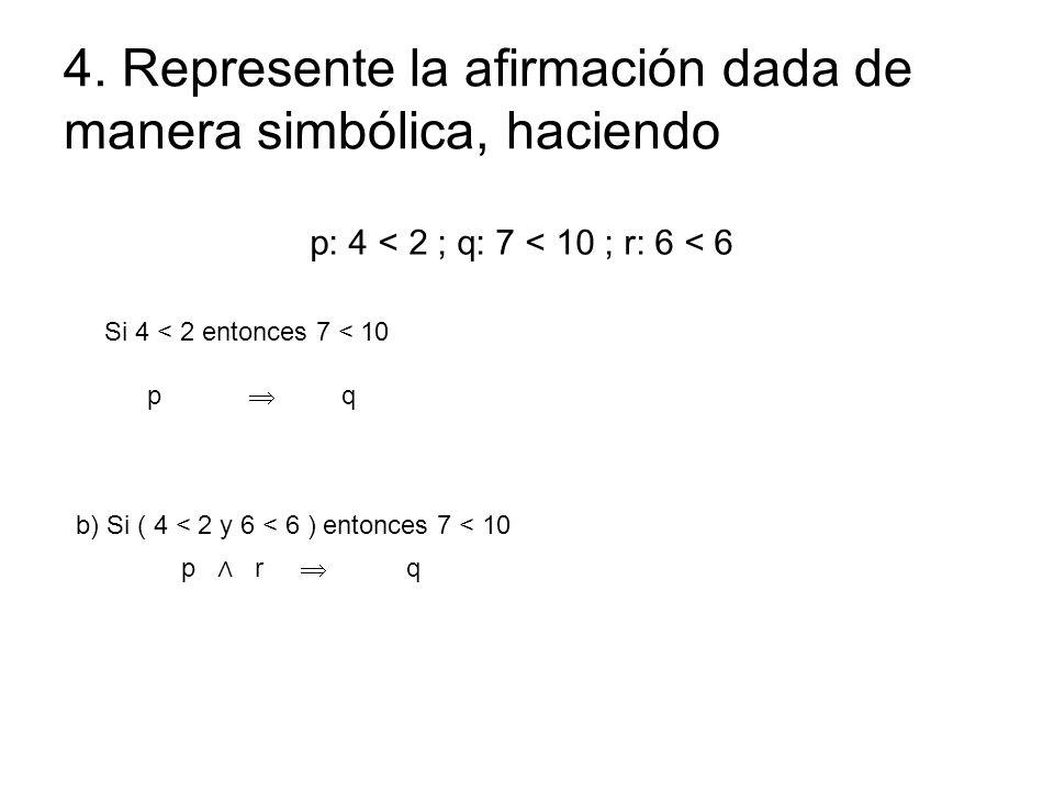 4. Represente la afirmación dada de manera simbólica, haciendo p: 4 < 2 ; q: 7 < 10 ; r: 6 < 6 Si 4 < 2 entonces 7 < 10 p q b) Si ( 4 < 2 y 6 < 6 ) en