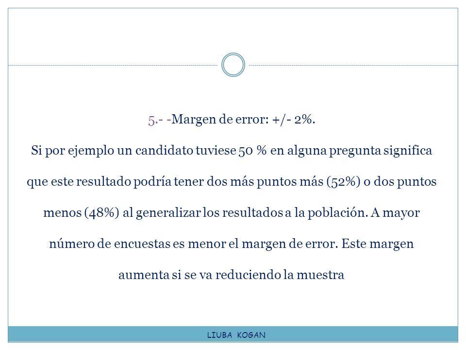 5.- -Margen de error: +/- 2%. Si por ejemplo un candidato tuviese 50 % en alguna pregunta significa que este resultado podría tener dos más puntos más