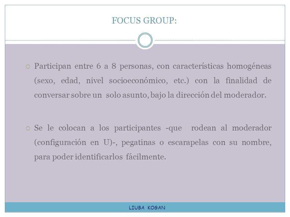 Participan entre 6 a 8 personas, con características homogéneas (sexo, edad, nivel socioeconómico, etc.) con la finalidad de conversar sobre un solo a
