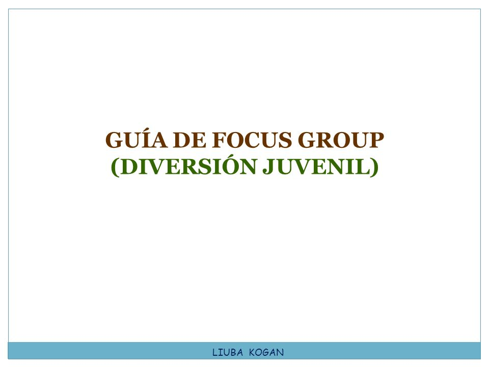 GUÍA DE FOCUS GROUP (DIVERSIÓN JUVENIL) LIUBA KOGAN