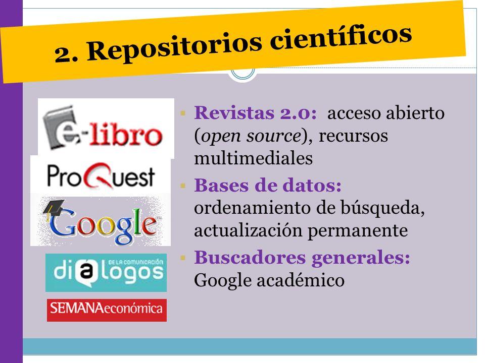 2. Repositorios científicos Revistas 2.0: acceso abierto (open source), recursos multimediales Bases de datos: ordenamiento de búsqueda, actualización