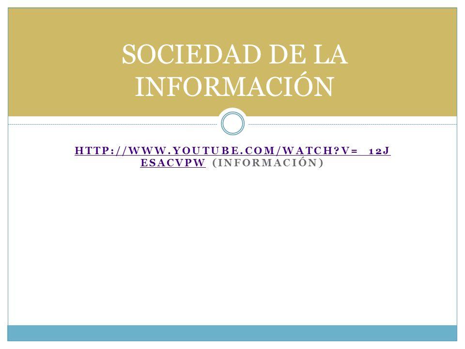 HTTP://WWW.YOUTUBE.COM/WATCH?V=_12J ESACVPWHTTP://WWW.YOUTUBE.COM/WATCH?V=_12J ESACVPW (INFORMACIÓN) SOCIEDAD DE LA INFORMACIÓN