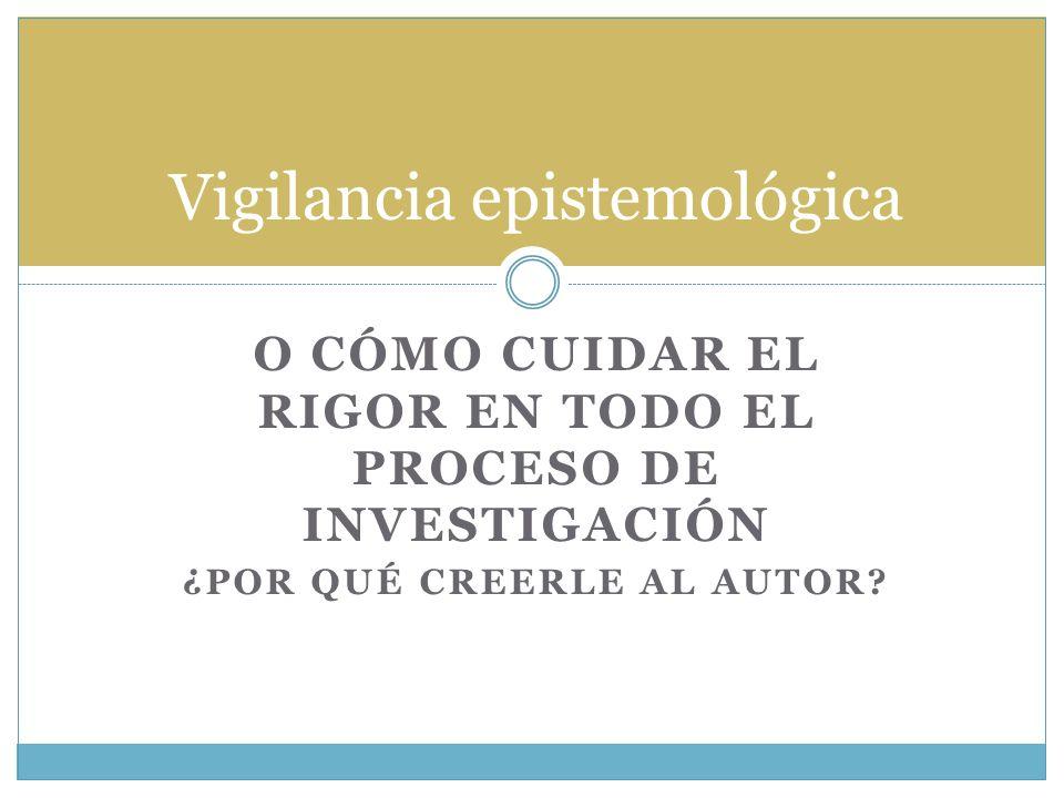 O CÓMO CUIDAR EL RIGOR EN TODO EL PROCESO DE INVESTIGACIÓN ¿POR QUÉ CREERLE AL AUTOR? Vigilancia epistemológica