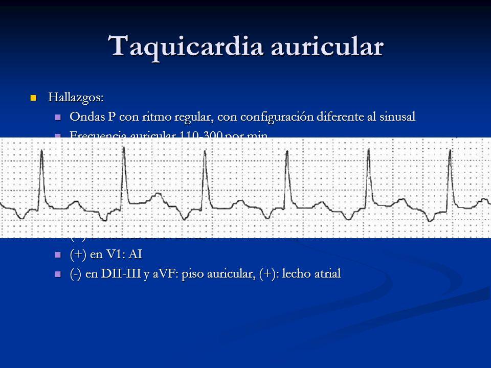 Taquicardia auricular Hallazgos: Hallazgos: Ondas P con ritmo regular, con configuración diferente al sinusal Ondas P con ritmo regular, con configura