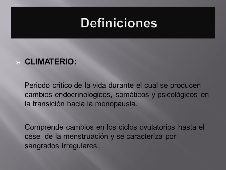 CLIMATERIO: Periodo critico de la vida durante el cual se producen cambios endocrinológicos, somáticos y psicológicos en la transición hacia la menopa