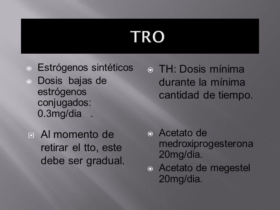 Estrógenos sintéticos Dosis bajas de estrógenos conjugados: 0.3mg/dia. TH: Dosis mínima durante la mínima cantidad de tiempo. Al momento de retirar el