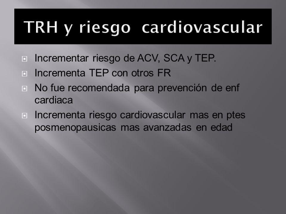 Incrementar riesgo de ACV, SCA y TEP. Incrementa TEP con otros FR No fue recomendada para prevención de enf cardiaca Incrementa riesgo cardiovascular