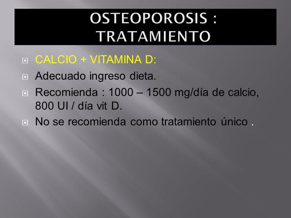 CALCIO + VITAMINA D: Adecuado ingreso dieta. Recomienda : 1000 – 1500 mg/día de calcio, 800 UI / día vit D. No se recomienda como tratamiento único.