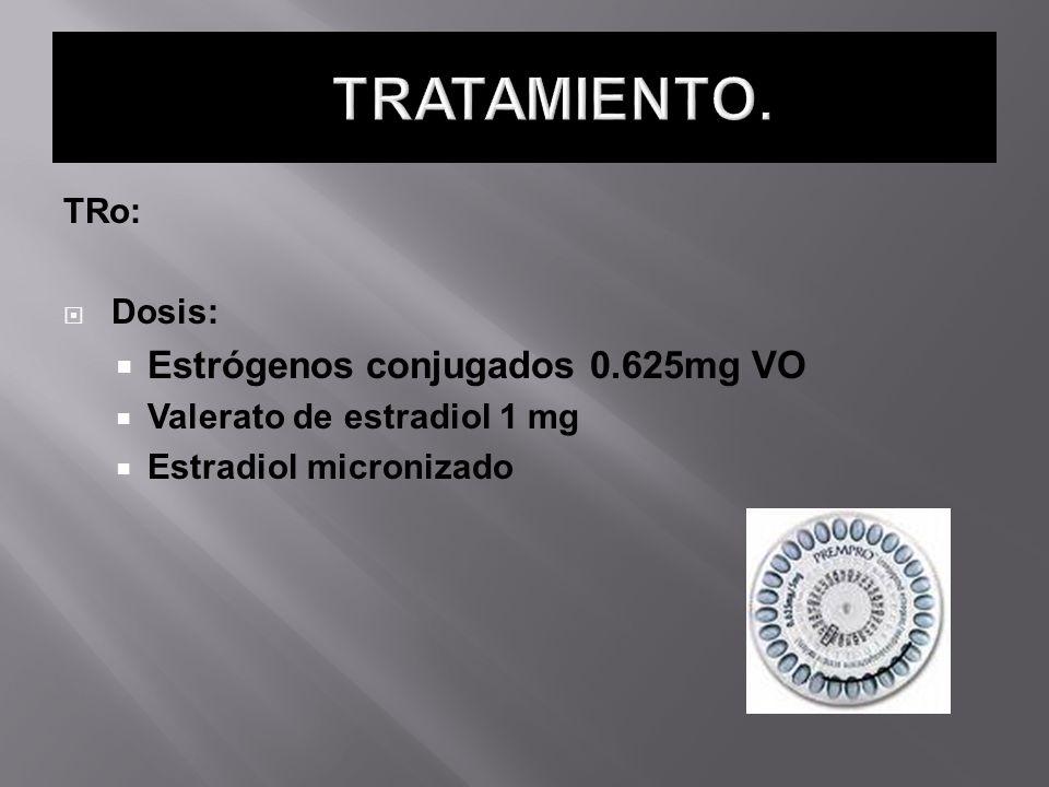TRo: Dosis: Estrógenos conjugados 0.625mg VO Valerato de estradiol 1 mg Estradiol micronizado