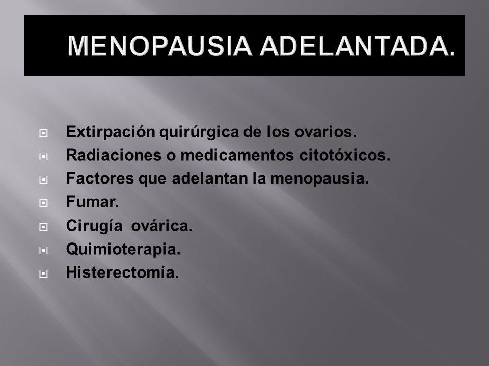 Extirpación quirúrgica de los ovarios. Radiaciones o medicamentos citotóxicos. Factores que adelantan la menopausia. Fumar. Cirugía ovárica. Quimioter