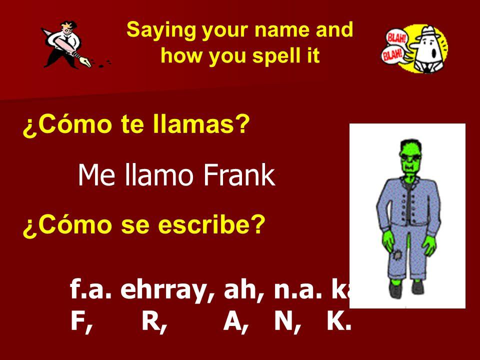 ¿Cómo te llamas? Me llamo Frank ¿Cómo se escribe? f.a. ehrray, ah, n.a. ka F, R, A, N, K. Saying your name and how you spell it