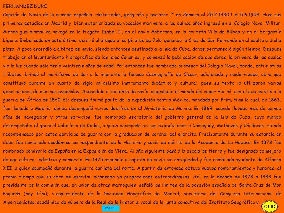 CLIC FERNANDEZ DURO Capitán de Navío de la armada española. Historiados, geógrafo y escritor, * en Zamora el 25.2.1830, el 5.6.1908. Hizo sus primeros