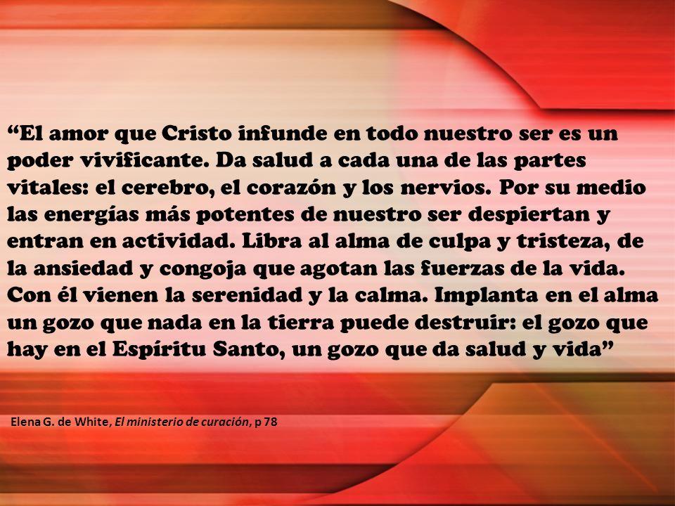 El amor que Cristo infunde en todo nuestro ser es un poder vivificante. Da salud a cada una de las partes vitales: el cerebro, el corazón y los nervio