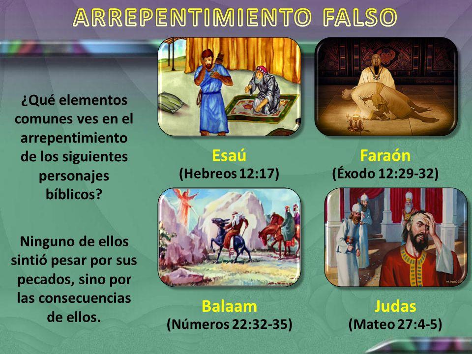 Esaú (Hebreos 12:17) Faraón (Éxodo 12:29-32) Balaam (Números 22:32-35) Judas (Mateo 27:4-5) ¿Qué elementos comunes ves en el arrepentimiento de los si