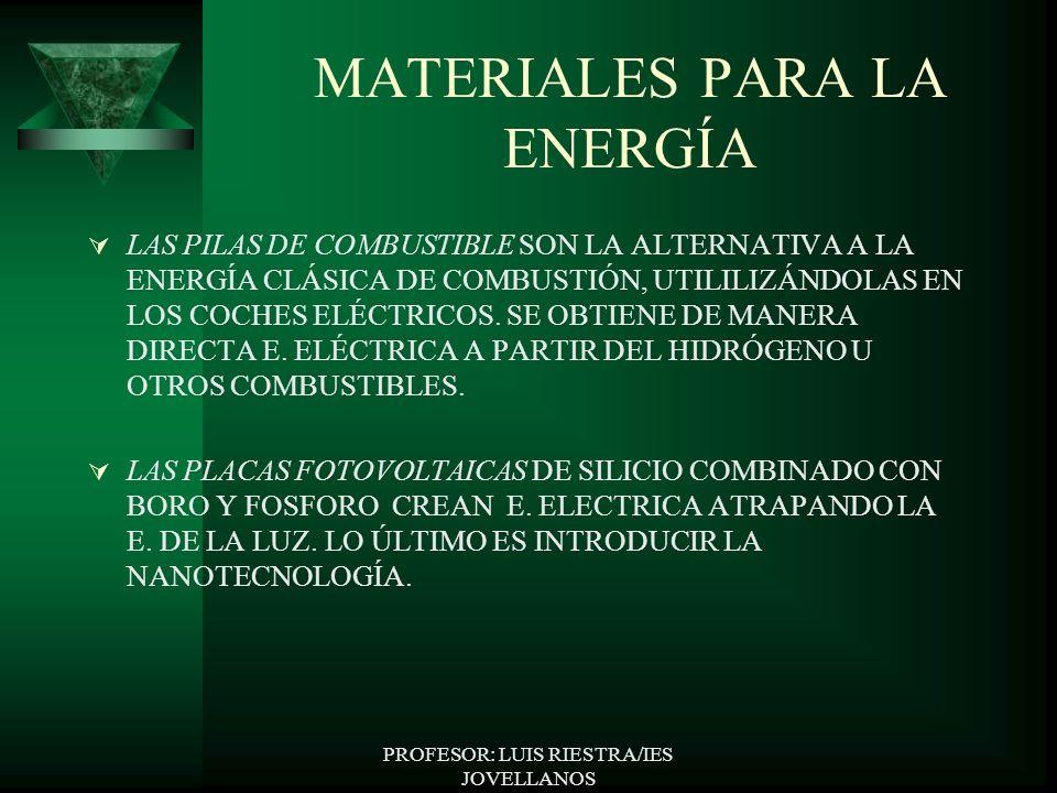 PROFESOR: LUIS RIESTRA/IES JOVELLANOS MATERIALES PARA LA ENERGÍA LAS PILAS DE COMBUSTIBLE SON LA ALTERNATIVA A LA ENERGÍA CLÁSICA DE COMBUSTIÓN, UTILILIZÁNDOLAS EN LOS COCHES ELÉCTRICOS.