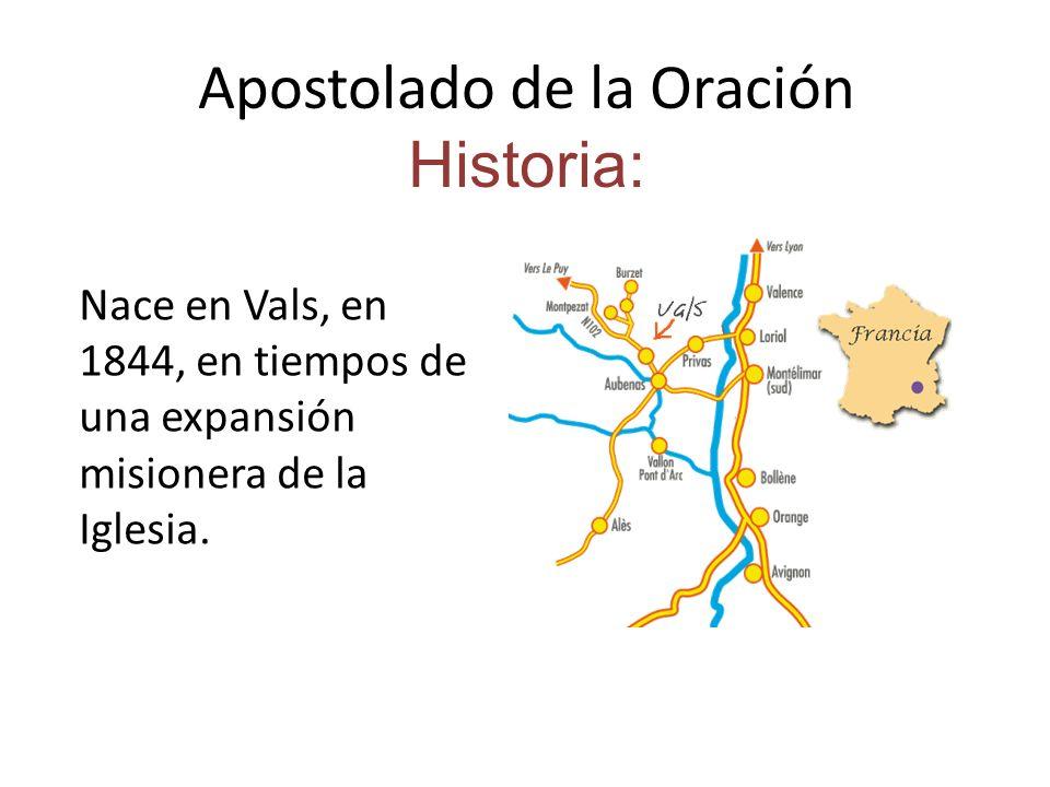 Apostolado de la Oración Historia: Nace en Vals, en 1844, en tiempos de una expansión misionera de la Iglesia.