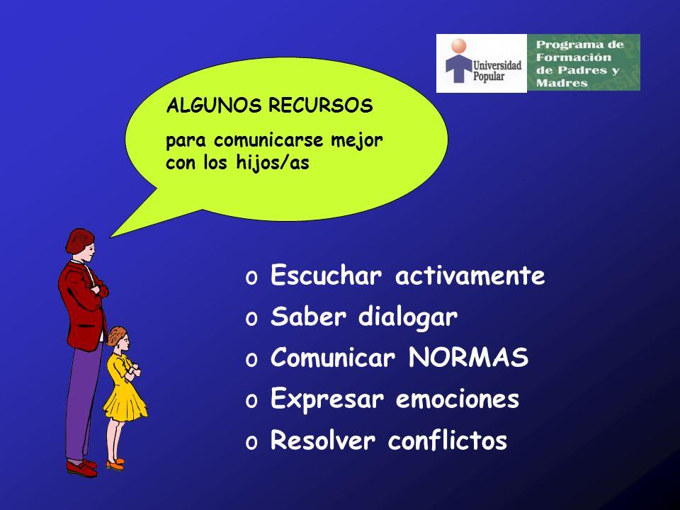 o Escuchar activamente o Saber dialogar o Comunicar NORMAS o Expresar emociones o Resolver conflictos ALGUNOS RECURSOS para comunicarse mejor con los hijos/as