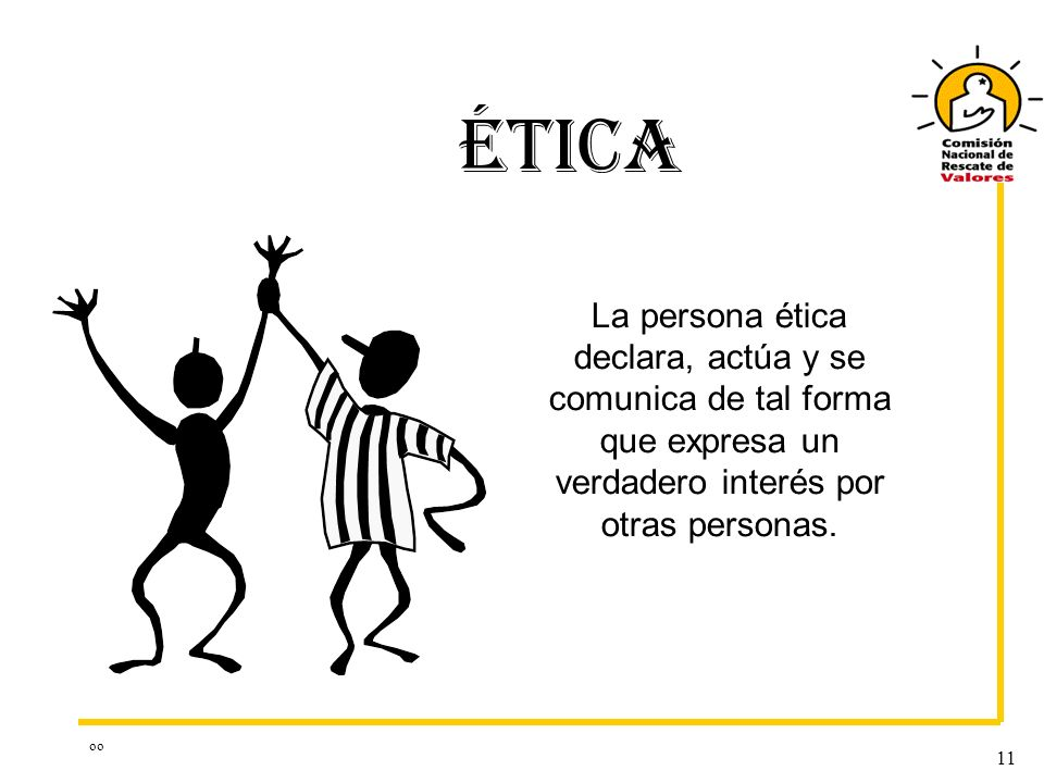 oo 11 ÉTICA La persona ética declara, actúa y se comunica de tal forma que expresa un verdadero interés por otras personas.