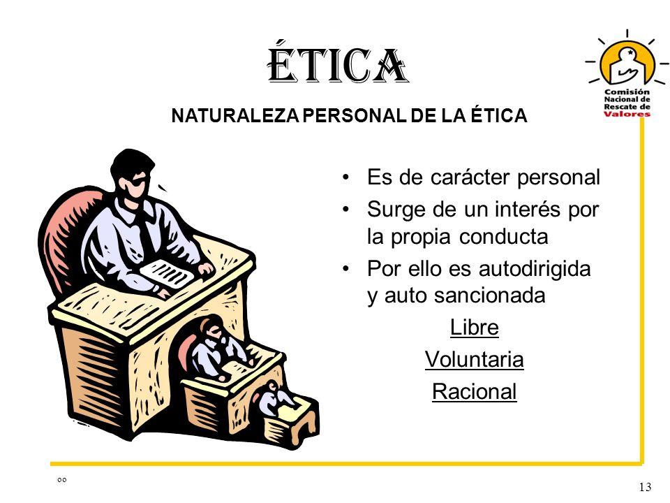 oo 13 ÉTICA Es de carácter personal Surge de un interés por la propia conducta Por ello es autodirigida y auto sancionada Libre Voluntaria Racional NATURALEZA PERSONAL DE LA ÉTICA