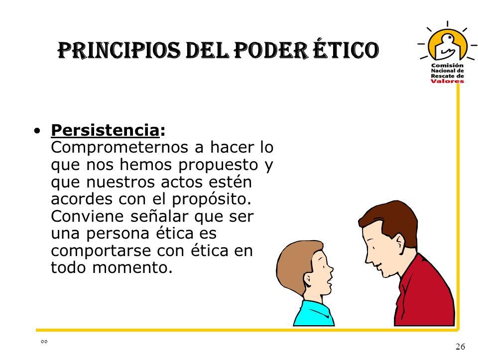 oo 26 PRINCIPIOS DEL PODER ÉTICO Persistencia: Comprometernos a hacer lo que nos hemos propuesto y que nuestros actos estén acordes con el propósito.