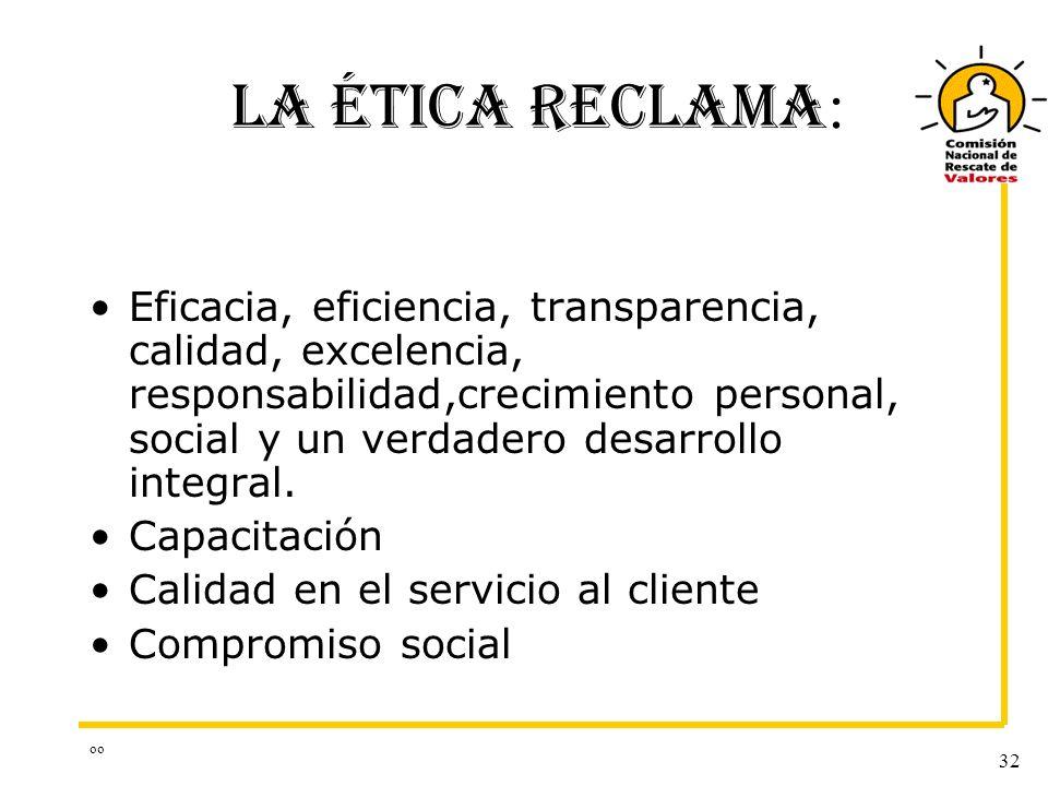 oo 32 LA ÉTICA RECLAMA : Eficacia, eficiencia, transparencia, calidad, excelencia, responsabilidad,crecimiento personal, social y un verdadero desarro