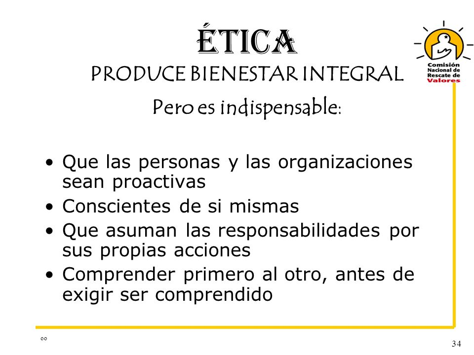 oo 34 ÉTICA PRODUCE BIENESTAR INTEGRAL Pero es indispensable: Que las personas y las organizaciones sean proactivas Conscientes de si mismas Que asuma