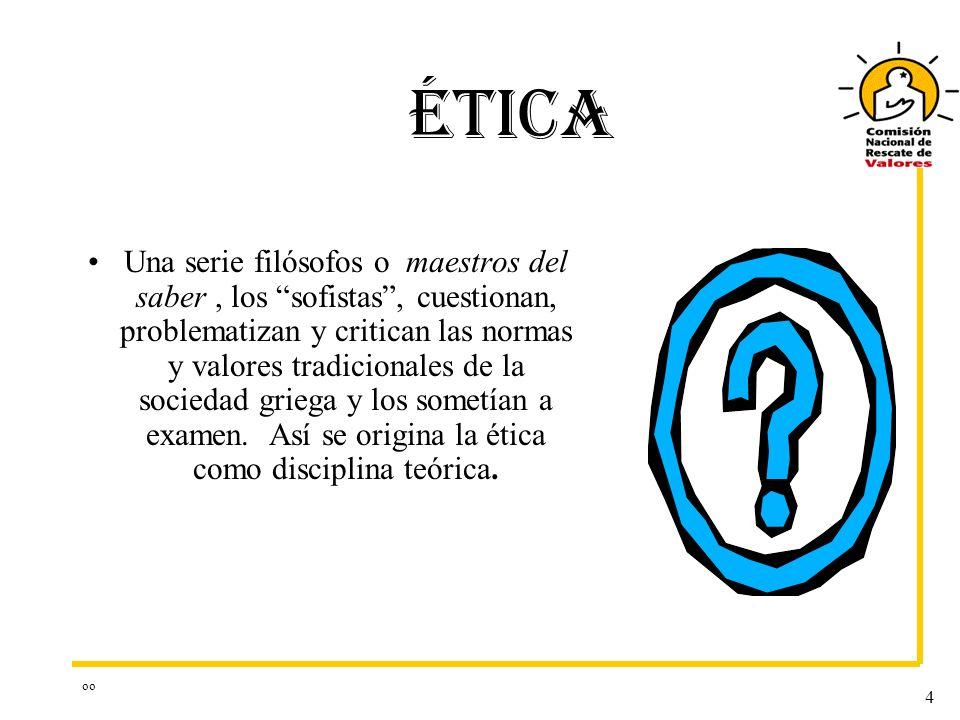 oo 4 ÉTICA Una serie filósofos o maestros del saber, los sofistas, cuestionan, problematizan y critican las normas y valores tradicionales de la sociedad griega y los sometían a examen.