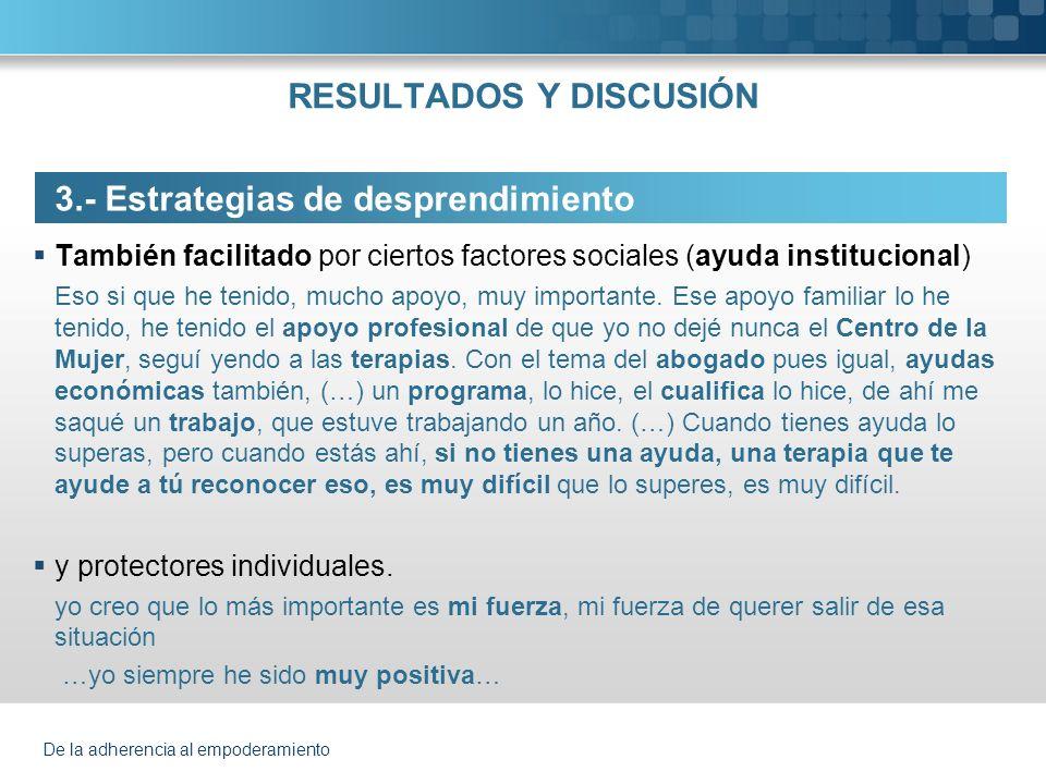 De la adherencia al empoderamiento RESULTADOS Y DISCUSIÓN 3.- Estrategias de desprendimiento También facilitado por ciertos factores sociales (ayuda i