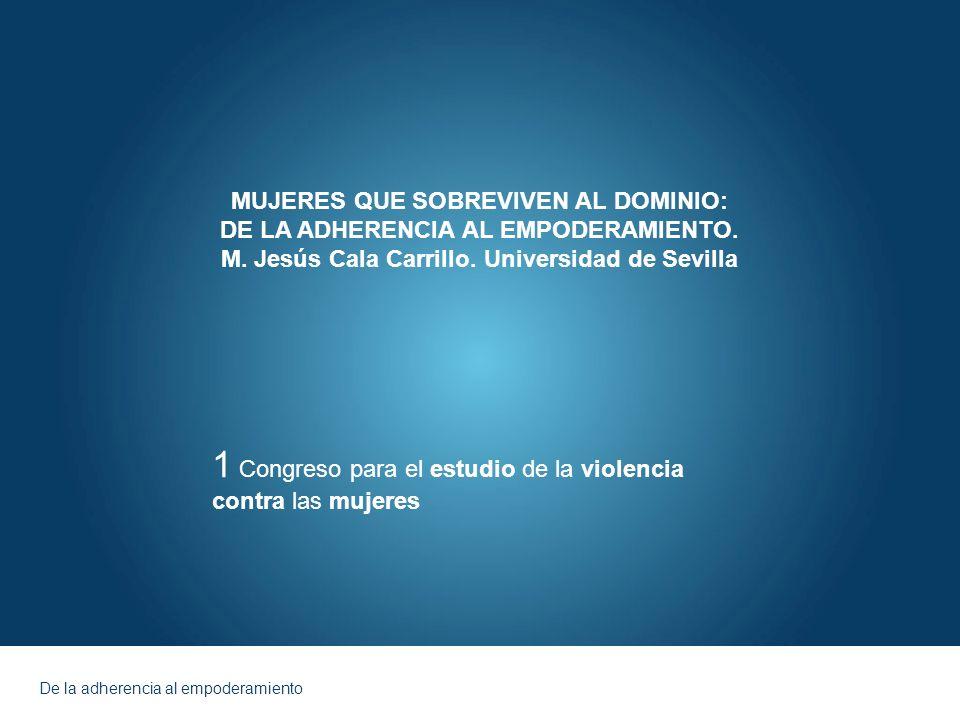 De la adherencia al empoderamiento MUJERES QUE SOBREVIVEN AL DOMINIO: DE LA ADHERENCIA AL EMPODERAMIENTO. M. Jesús Cala Carrillo. Universidad de Sevil