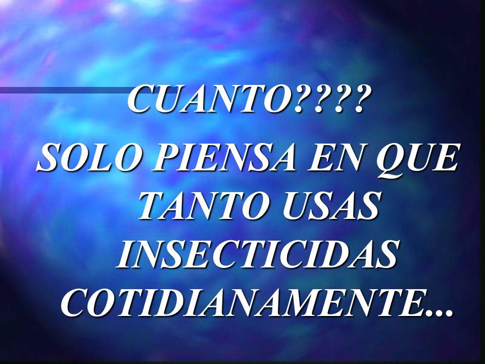 CUANTO SOLO PIENSA EN QUE TANTO USAS INSECTICIDAS COTIDIANAMENTE...