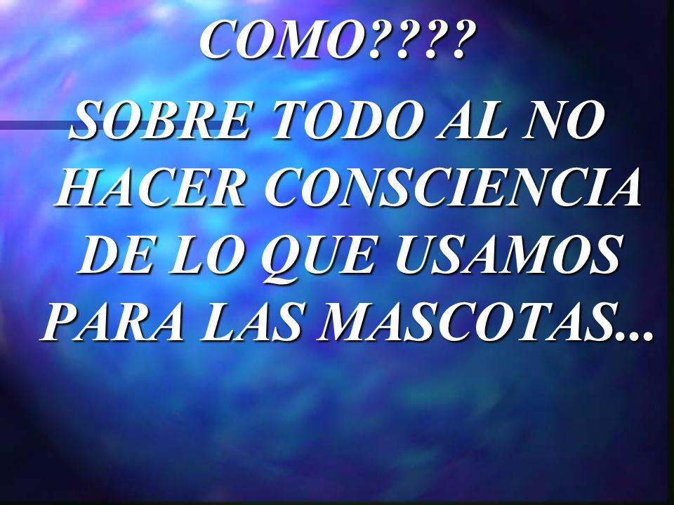 COMO SOBRE TODO AL NO HACER CONSCIENCIA DE LO QUE USAMOS PARA LAS MASCOTAS...