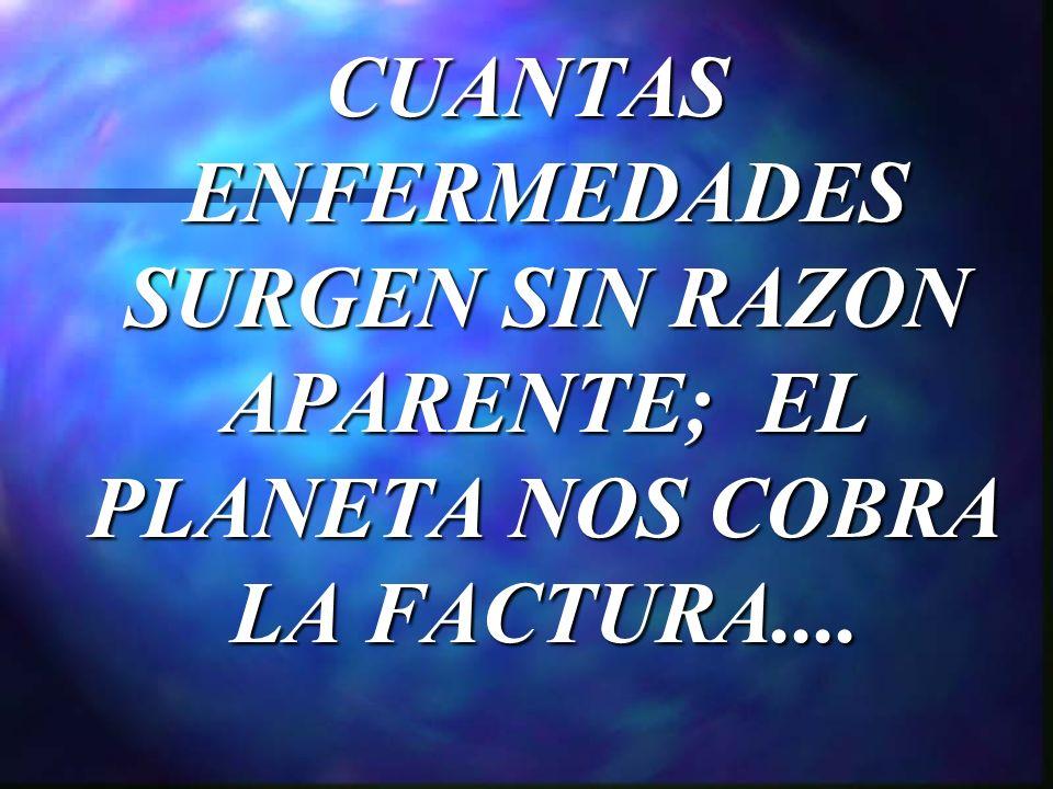 CUANTAS ENFERMEDADES SURGEN SIN RAZON APARENTE; EL PLANETA NOS COBRA LA FACTURA....