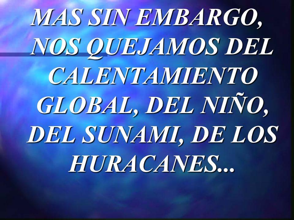MAS SIN EMBARGO, NOS QUEJAMOS DEL CALENTAMIENTO GLOBAL, DEL NIÑO, DEL SUNAMI, DE LOS HURACANES...