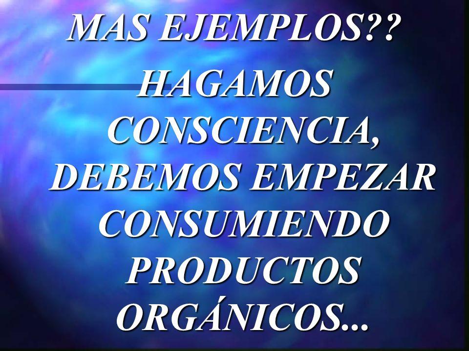 MAS EJEMPLOS HAGAMOS CONSCIENCIA, DEBEMOS EMPEZAR CONSUMIENDO PRODUCTOS ORGÁNICOS...