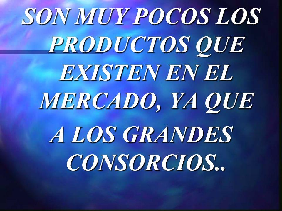 SON MUY POCOS LOS PRODUCTOS QUE EXISTEN EN EL MERCADO, YA QUE A LOS GRANDES CONSORCIOS..