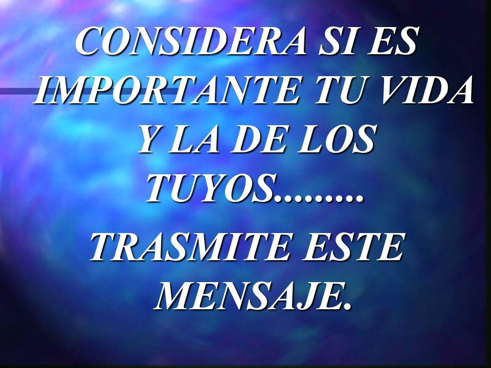 CONSIDERA SI ES IMPORTANTE TU VIDA Y LA DE LOS TUYOS......... TRASMITE ESTE MENSAJE.