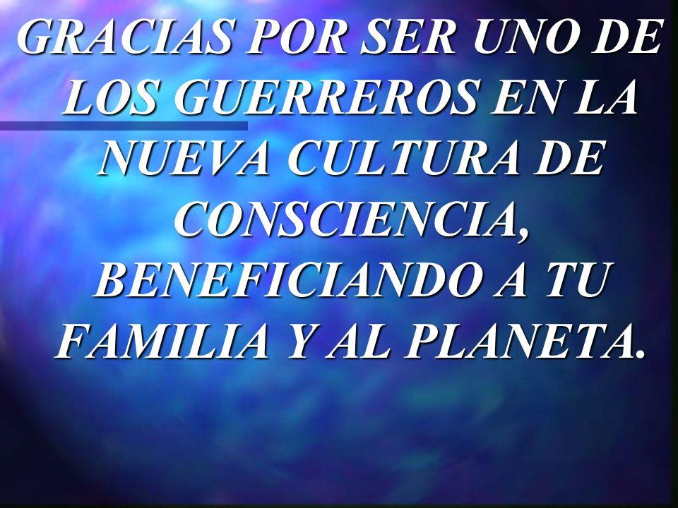 GRACIAS POR SER UNO DE LOS GUERREROS EN LA NUEVA CULTURA DE CONSCIENCIA, BENEFICIANDO A TU FAMILIA Y AL PLANETA.