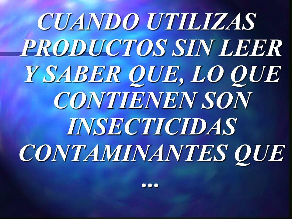 CUANDO UTILIZAS PRODUCTOS SIN LEER Y SABER QUE, LO QUE CONTIENEN SON INSECTICIDAS CONTAMINANTES QUE...