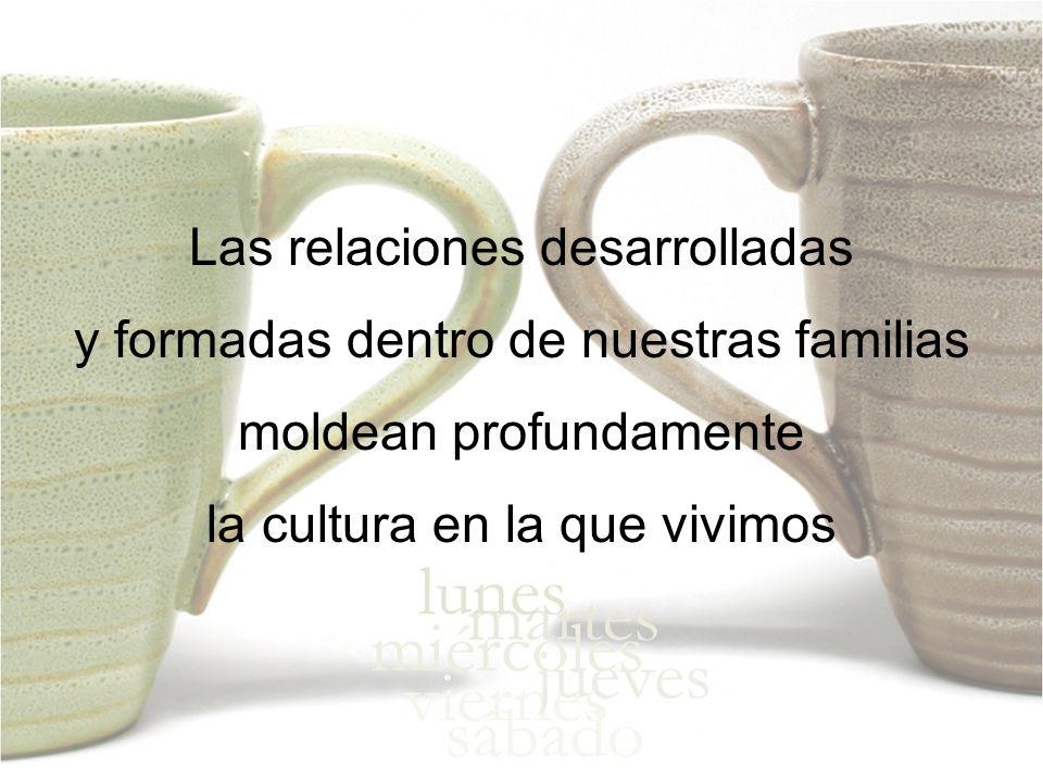 Las relaciones desarrolladas y formadas dentro de nuestras familias moldean profundamente la cultura en la que vivimos