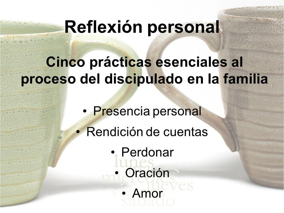 Cinco prácticas esenciales al proceso del discipulado en la familia Presencia personal Rendición de cuentas Perdonar Oración Amor Reflexión personal