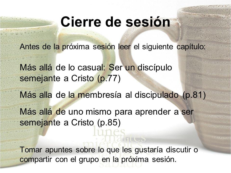 Cierre de sesión Antes de la próxima sesión leer el siguiente capítulo: Más allá de lo casual: Ser un discípulo semejante a Cristo (p.77) Más alla de