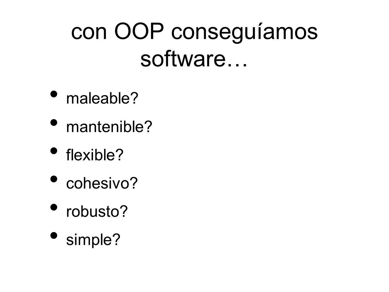 con OOP conseguíamos software… maleable mantenible flexible cohesivo robusto simple